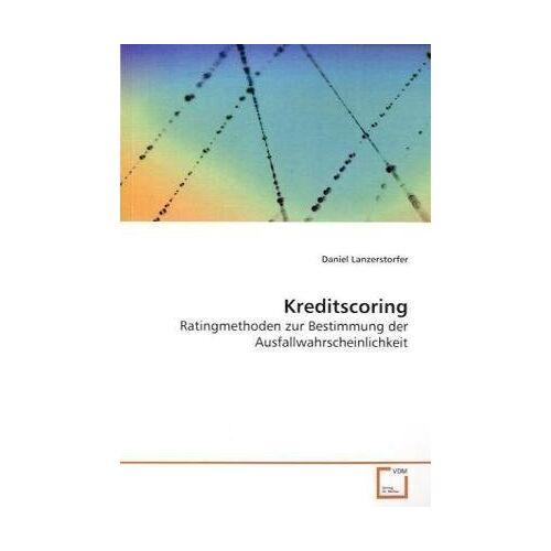 Daniel Lanzerstorfer - Kreditscoring: Ratingmethoden zur Bestimmung der Ausfallwahrscheinlichkeit - Preis vom 09.06.2021 04:47:15 h