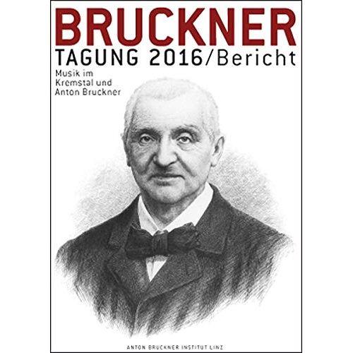 Andreas Lindner - Bruckner Tagung 2016 / Bericht: Musik im Kremstal und Anton Bruckner. Kremsmünster, Schloss Kremsegg, 2. und 3. Juni 2016 (Bruckner Tagung / Bericht) - Preis vom 20.06.2021 04:47:58 h