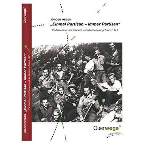 Jürgen Weber - Einmal Partisan - immer Partisan: Partisaninnen und Partisanen im Piemont und die Befreiung Turins 1945 - Preis vom 15.06.2021 04:47:52 h
