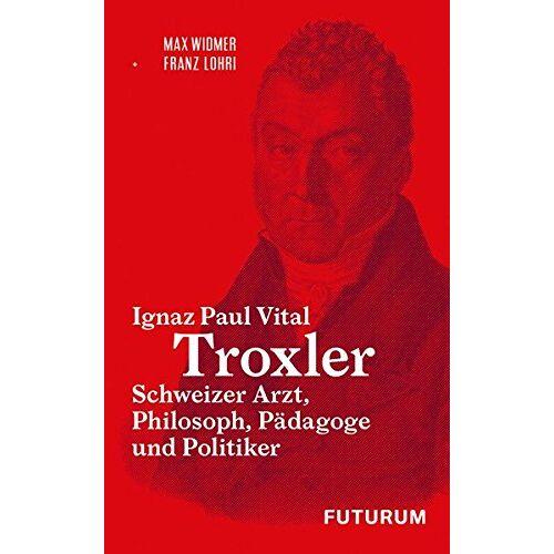 Franz Lohri - Ignaz Paul Vital Troxler: Schweizer Arzt, Philosoph, Pädagoge und Politiker - Preis vom 09.06.2021 04:47:15 h