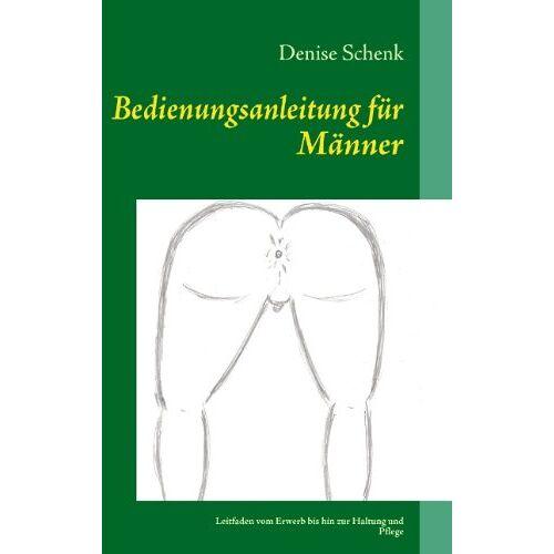 Denise Schenk - Bedienungsanleitung für Männer: Leitfaden vom Erwerb bis hin zur Haltung und Pflege - Preis vom 13.06.2021 04:45:58 h