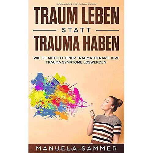 Manuela Sammer - Traum leben statt Trauma haben: Wie Sie mithilfe einer Traumatherapie Ihre Trauma Symptome loswerden - Preis vom 01.08.2021 04:46:09 h