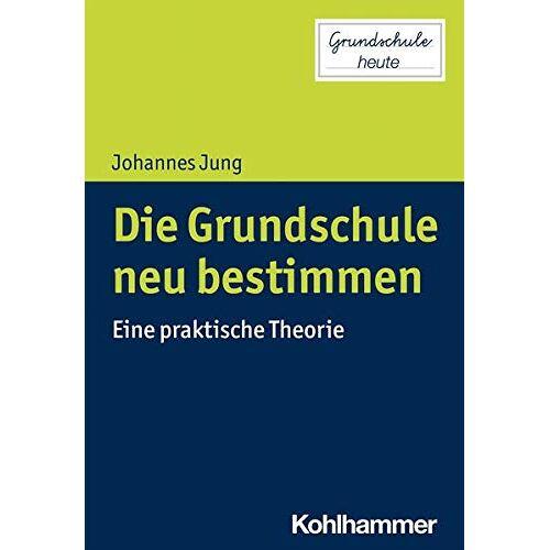 Johannes Jung - Die Grundschule neu bestimmen: Eine praktische Theorie (Grundschule heute) - Preis vom 19.06.2021 04:48:54 h