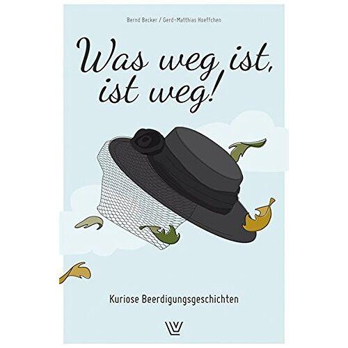 Bernd Becker - Was weg ist , ist weg: Kuriose Beerdigungsgeschichten - Preis vom 11.06.2021 04:46:58 h