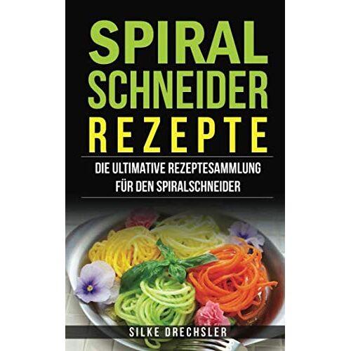 Silke Drechsler - Spiralschneider Rezepte: Die ultimative Rezeptesammlung für den Spiralschneider - Preis vom 18.06.2021 04:47:54 h