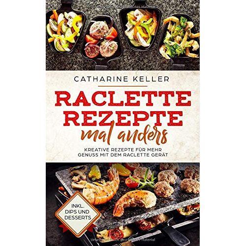 Catharine Keller - Raclette Rezepte mal anders: Kreative Rezepte für mehr Genuss mit dem Raclette Gerät, inkl. Dips und Dessert - Preis vom 17.06.2021 04:48:08 h