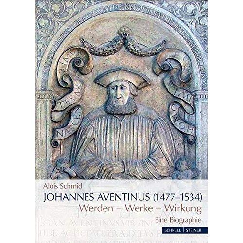 Alois Schmid - Johannes Aventinus (1477-1534): Werdegang – Werke – Wirkung Eine Biographie - Preis vom 11.06.2021 04:46:58 h