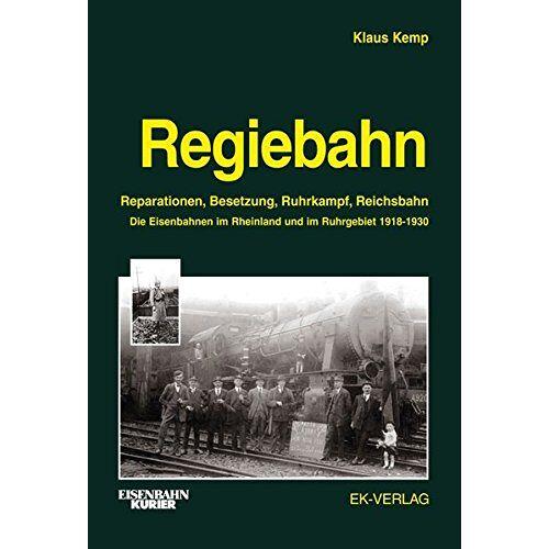 Klaus Kemp - Regiebahn: Reparationen, Besetzung, Ruhrkampf, Reichsbahn. Die Eisenbahnen im Rheinland und im Ruhrgebiet 1918-1930 - Preis vom 19.06.2021 04:48:54 h