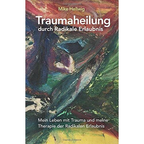 Mike Hellwig - Traumaheilung durch Radikale Erlaubnis: Mein Leben mit Trauma und meine Therapie der Radikalen Erlaubnis - Preis vom 20.06.2021 04:47:58 h