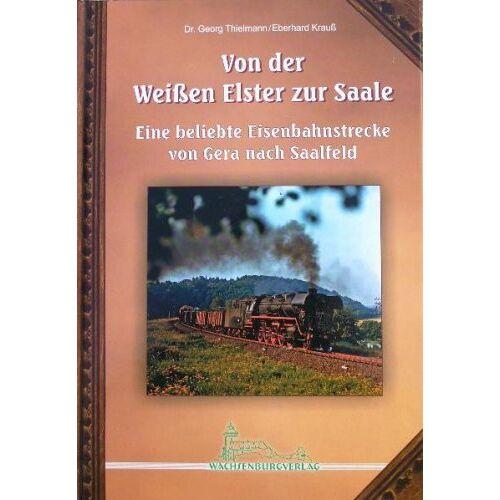 Georg Thielmann - Von der Weißen Elster zur Saale. Eine beliebte Eisenbahnstrecke von Gera nach Saalfeld - Preis vom 22.09.2021 05:02:28 h