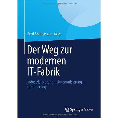 Ferri Abolhassan - Der Weg zur modernen IT-Fabrik: Industrialisierung - Automatisierung - Optimierung - Preis vom 18.06.2021 04:47:54 h