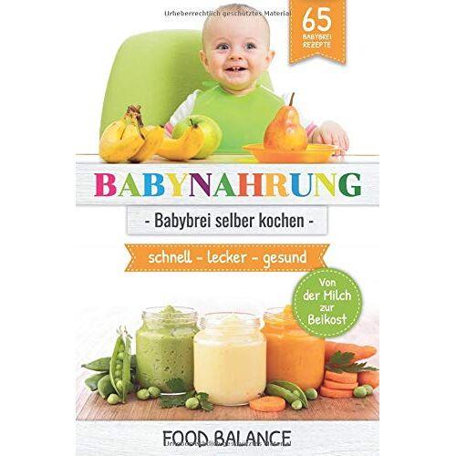 Food Balance - BABYNAHRUNG:: Babybrei selber kochen - 65 Babybrei Rezepte - Von der Milch zur Beikost - schnell, lecker, gesund (kochen für Babys und Kleinkinder, Band 1) - Preis vom 25.10.2021 04:56:05 h