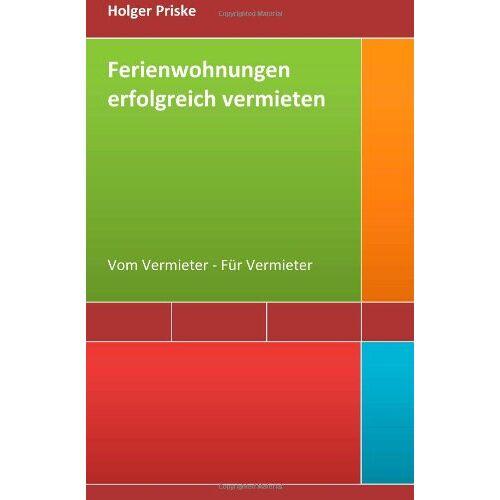 Holger Priske - Ferienwohnungen erfolgreich vermieten: Vom Vermieter - Für Vermieter - Preis vom 20.06.2021 04:47:58 h