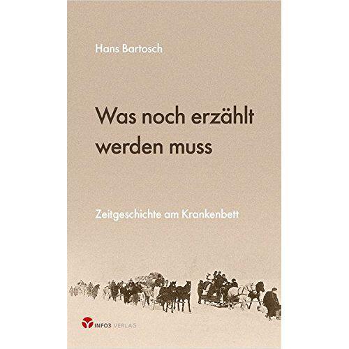 Hans Bartosch - Was noch erzählt werden muss: Zeitgeschichte am Krankenbett - Preis vom 23.07.2021 04:48:01 h