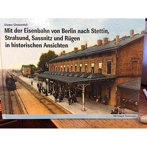 Dieter Grusenick - Mit der Eisenbahn von Berlin nach Stettin, Stralsund, Sassnitz und Rügen in historischen Ansichten - Preis vom 11.10.2021 04:51:43 h