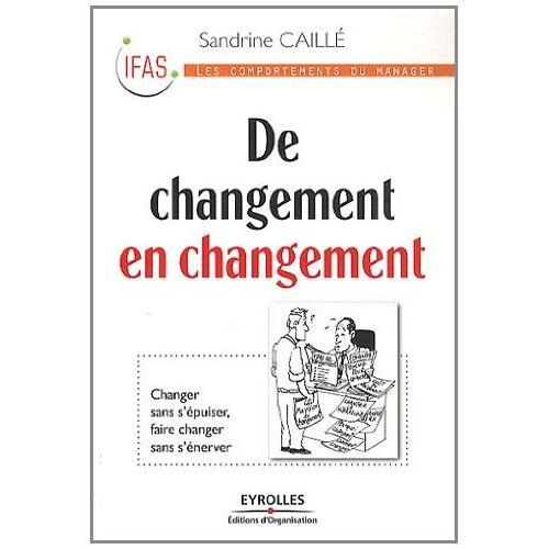 Sandrine Caille - De changement en changement: Changer sans s'épuiser, faire changer sans s'énerver - Preis vom 11.06.2021 04:46:58 h