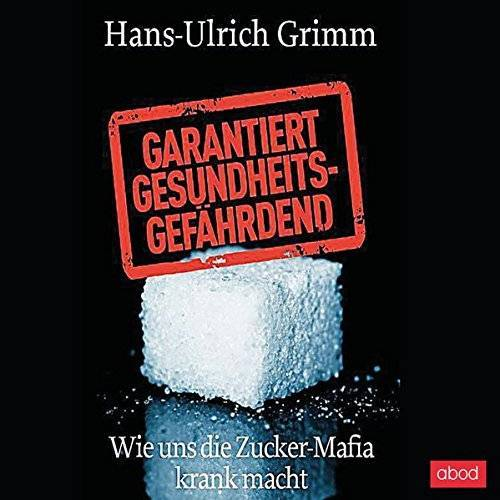 Hans-Ulrich Grimm - Garantiert gesundheitsgefährdend: Wie uns die Zucker-Mafia krank macht - Preis vom 15.06.2021 04:47:52 h