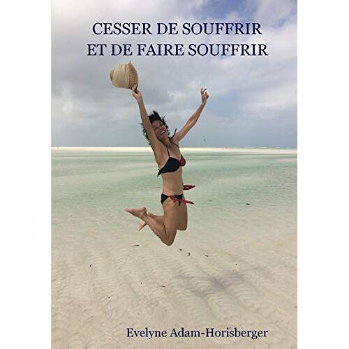 Evelyne Adam-Horisberger - Cesser de souffrir et de faire souffrir - Preis vom 17.06.2021 04:48:08 h