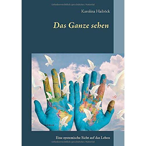 Karolina Haiböck - Das Ganze sehen: Eine systemische Sicht auf das Leben - Preis vom 17.06.2021 04:48:08 h
