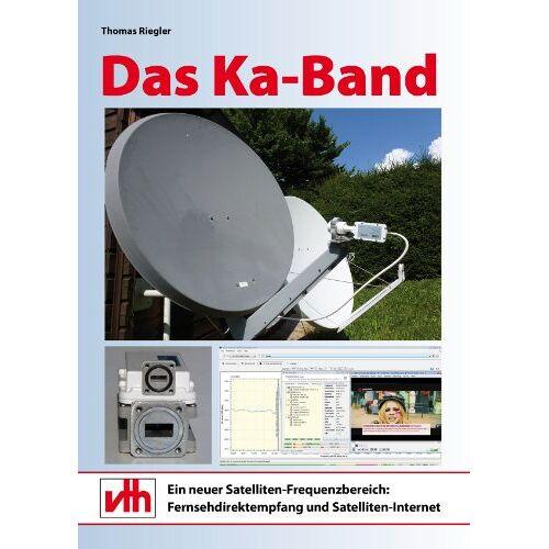 Thomas Riegler - Das Ka-Band: Ein neuer Satelliten-Frequenzbereich: Fernsehdirektempfang und Satelliten-Internet - Preis vom 20.06.2021 04:47:58 h