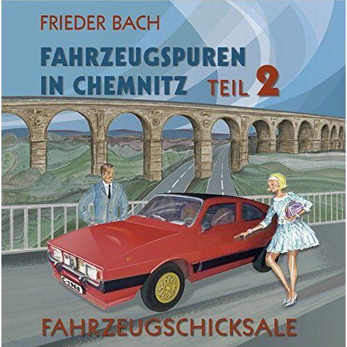 Frieder Bach - Fahrzeugspuren in Chemnitz: Teil 2. Fahrzeugschicksale - Preis vom 15.06.2021 04:47:52 h
