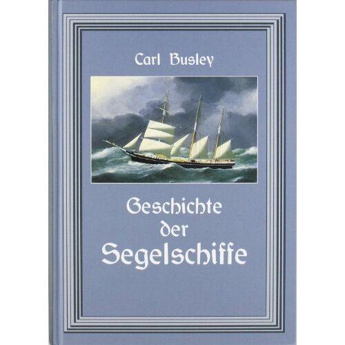 Carl Busley - Geschichte der Segelschiffe: Die Entwicklung des Segelschiffes - Preis vom 11.06.2021 04:46:58 h