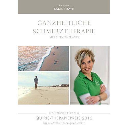 Sabine Bayr - Ganzheitliche Schmerztherapie aus meiner Prais: Ausgezeichnet mit dem QUIRIS-Therapiepreis 2016 für innovative Therapiekonzepte - Preis vom 18.06.2021 04:47:54 h