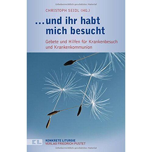 Christoph Seidl - ... und ihr habt mich besucht: Gebete und Hilfen für Krankenbesuch und Krankenkommunion - Preis vom 23.07.2021 04:48:01 h