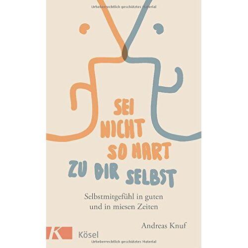Andreas Knuf - Sei nicht so hart zu dir selbst: Selbstmitgefühl in guten und in miesen Zeiten - Preis vom 13.09.2021 05:00:26 h