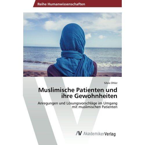 Silvia Ohler - Muslimische Patienten und ihre Gewohnheiten: Anregungen und Lösungsvorschläge im Umgang mit muslimischen Patienten - Preis vom 19.06.2021 04:48:54 h