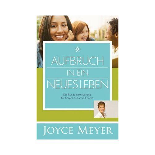 Joyce Meyer - Aufbruch in ein neues Leben: Die Runderneuerung für Körper, Geist und Seele - Preis vom 17.05.2021 04:44:08 h