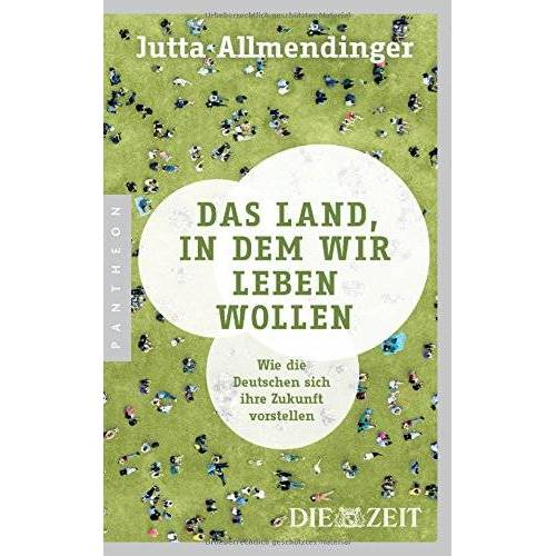 Jutta Allmendinger - Das Land, in dem wir leben wollen: Wie die Deutschen sich ihre Zukunft vorstellen - Preis vom 13.06.2021 04:45:58 h