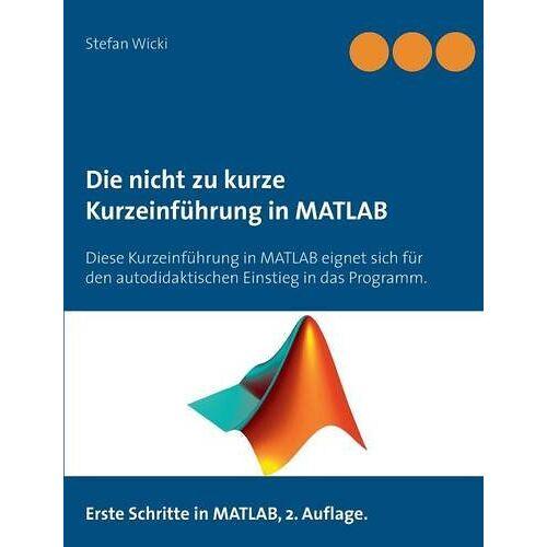 Stefan Wicki - Die nicht zu kurze Kurzeinführung in MATLAB: Erste Schritte in MATLAB - Preis vom 19.06.2021 04:48:54 h