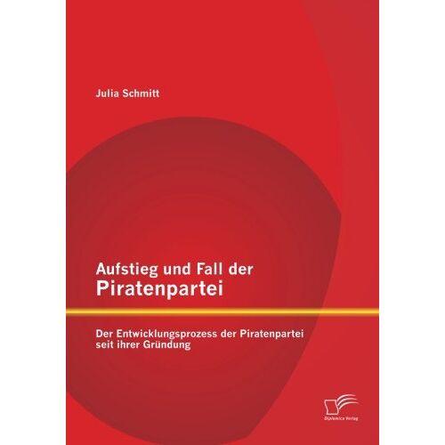 Julia Schmitt - Aufstieg und Fall der Piratenpartei: Der Entwicklungsprozess der Piratenpartei seit ihrer Gründung - Preis vom 29.07.2021 04:48:49 h