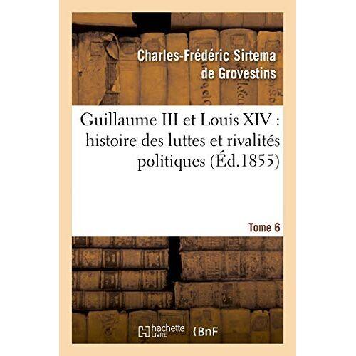 Sirtema de Grovestins-C-F - Grovestins-C-F, S: Guillaume III Et Louis XIV: histoire des luttes et rivalités politiques. Tome 6 - Preis vom 15.06.2021 04:47:52 h