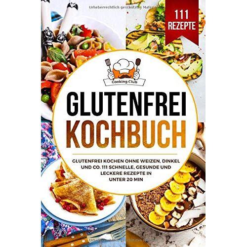 Cooking Club - Glutenfrei Kochbuch: Glutenfrei kochen ohne Weizen, Dinkel und Co. 111 schnelle, gesunde und leckere Rezepte in unter 20 min. - Preis vom 18.06.2021 04:47:54 h