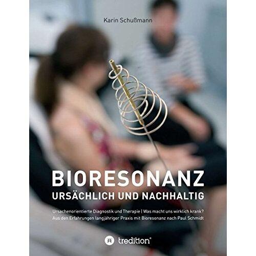 Karin Schußmann - Bioresonanz - ursächlich und nachhaltig: Ursachenorientierte Diagnostik und Therapie. Was macht uns wirklich krank. Aus den Erfahrungen langjähriger Praxis mit Bioresonanz nach Paul Schmidt. - Preis vom 24.07.2021 04:46:39 h