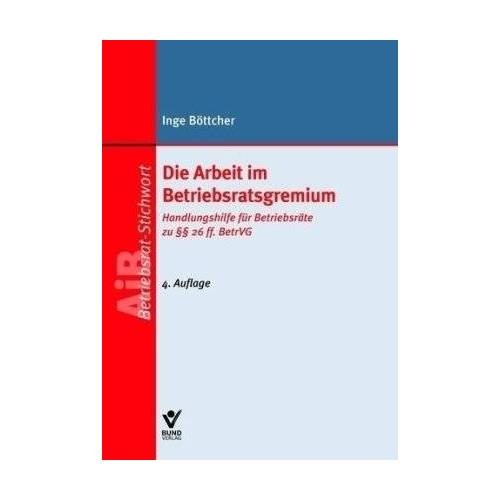 Inge Böttcher - Die Arbeit im Betriebsratsgremium: Handlunghilfe für Betriebsräte zu §§ 26 ff. BetrVG - Preis vom 21.06.2021 04:48:19 h