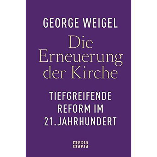 George Weigel - Die Erneuerung der Kirche: Tiefgreifende Reform im 21. Jahrhundert - Preis vom 17.05.2021 04:44:08 h