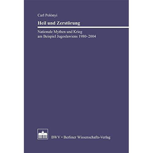Carl Polonyi - Heil und Zerstörung: Nationale Mythen und Krieg am Beispiel Jugoslawiens 1980 - 2004 - Preis vom 24.07.2021 04:46:39 h