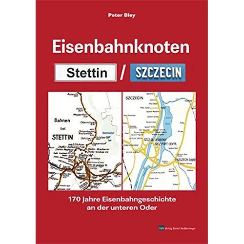 Peter Bley - Eisenbahnknoten Stettin / Szczecin: 170 Jahre Eisenbahngeschichte an der unteren Oder - Preis vom 23.09.2021 04:56:55 h