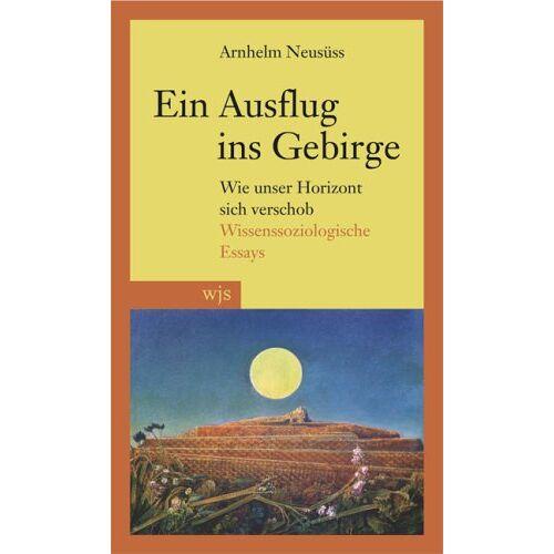 Arnhelm Neusüss - Ein Ausflug ins Gebirge: Wie unser Horizont sich verschob. Wissenssoziologische Essays - Preis vom 29.07.2021 04:48:49 h