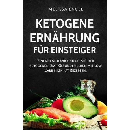 Melissa Engel - Ketogene Ernährung für Einsteiger: Einfach schlank und fit mit der ketogenen Diät. Gesünder leben mit Low Carb High Fat Rezepten. (Ketogene Diät) - Preis vom 17.06.2021 04:48:08 h