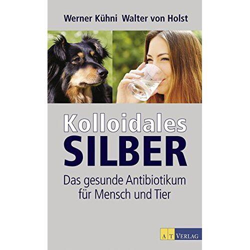 Werner Kühni - Kolloidales Silber: Das gesunde Antibiotikum für Mensch und Tier - Preis vom 20.06.2021 04:47:58 h