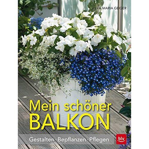Eva-Maria Geiger - Mein schöner Balkon: Gestalten · Bepflanzen · Pflegen - Preis vom 23.07.2021 04:48:01 h