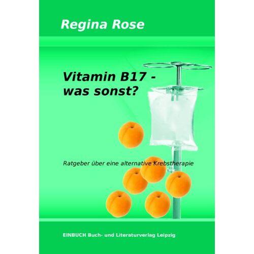 Regina Rose - Vitamin B17 - was sonst?: Ratgeber über eine alternative Krebstherapie - Preis vom 12.10.2021 04:55:55 h