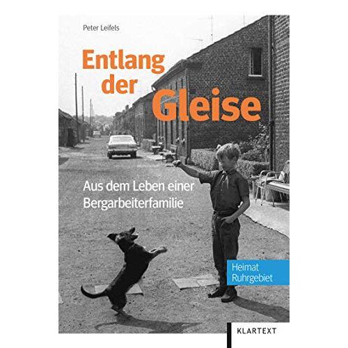 Peter Leifels - Entlang der Gleise: Aus dem Leben einer Bergarbeiterfamilie - Preis vom 18.06.2021 04:47:54 h