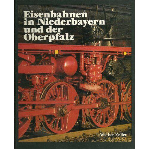 Walther Zeitler - Eisenbahnen in Niederbayern und der Oberpfalz. Die Geschichte der Eisenbahn in Ostbayern. Bau - Technik - Entwicklung - Preis vom 15.09.2021 04:53:31 h
