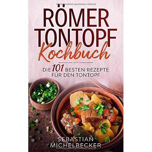 Sebastian Michelbecker - Römer Tontopf Kochbuch: Die 101 besten Rezepte für den Tontopf. - Preis vom 23.09.2021 04:56:55 h