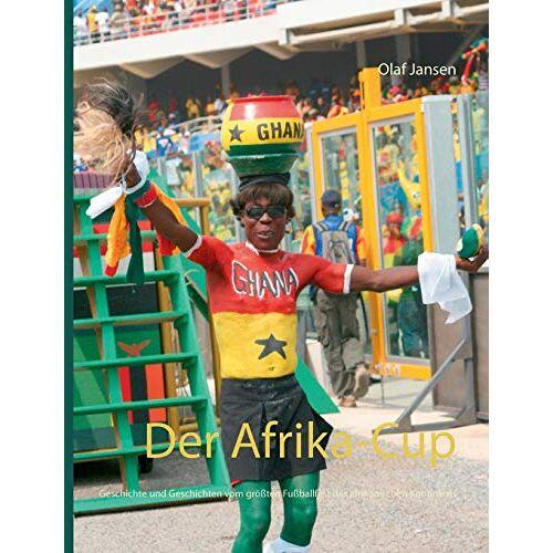 Olaf Jansen - Der Afrika-Cup: Geschichte und Geschichten vom größten Fußballfest des afrikanischen Kontinents - Preis vom 26.09.2021 04:51:52 h
